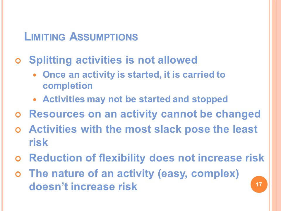 L IMITING A SSUMPTIONS Splitting activities is not allowed Once an activity is started, it is carried to completion Activities may not be started and stopped Resources on an activity cannot be changed Activities with the most slack pose the least risk Reduction of flexibility does not increase risk The nature of an activity (easy, complex) doesn't increase risk 17