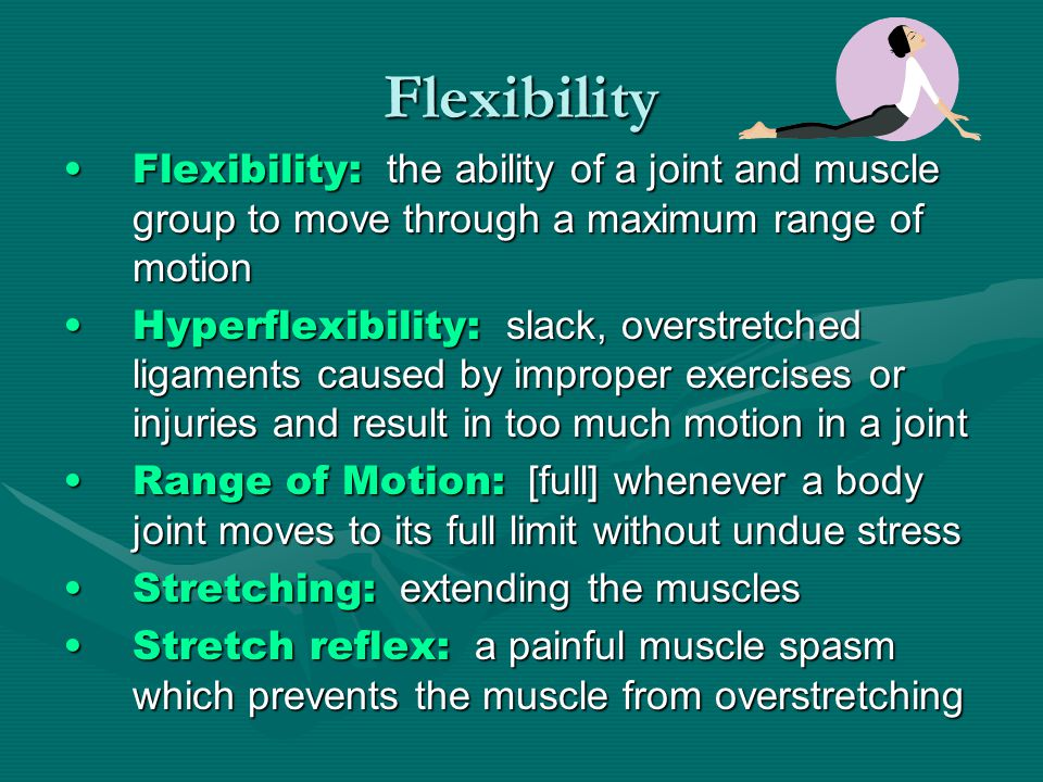 Flexibility Flexibility: the ability of a joint and muscle group to move through a maximum range of motionFlexibility: the ability of a joint and muscle group to move through a maximum range of motion Hyperflexibility: slack, overstretched ligaments caused by improper exercises or injuries and result in too much motion in a jointHyperflexibility: slack, overstretched ligaments caused by improper exercises or injuries and result in too much motion in a joint Range of Motion: [full] whenever a body joint moves to its full limit without undue stressRange of Motion: [full] whenever a body joint moves to its full limit without undue stress Stretching: extending the musclesStretching: extending the muscles Stretch reflex: a painful muscle spasm which prevents the muscle from overstretchingStretch reflex: a painful muscle spasm which prevents the muscle from overstretching