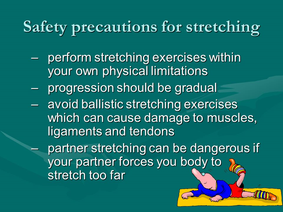 Safety precautions for stretching –perform stretching exercises within your own physical limitations –progression should be gradual –avoid ballistic stretching exercises which can cause damage to muscles, ligaments and tendons –partner stretching can be dangerous if your partner forces you body to stretch too far