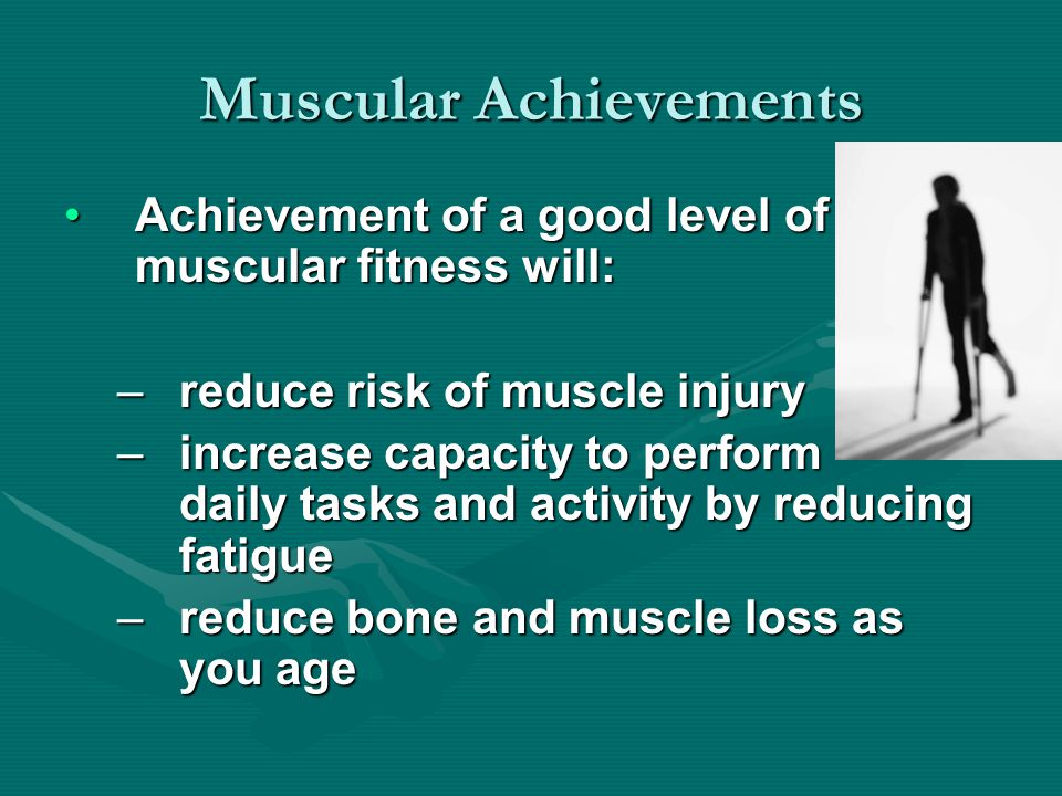 Muscular Achievements Achievement of a good level of muscular fitness will:Achievement of a good level of muscular fitness will: –reduce risk of muscle injury –increase capacity to perform daily tasks and activity by reducing fatigue –reduce bone and muscle loss as you age