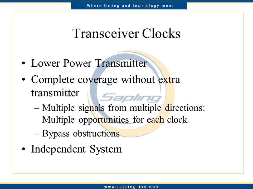 Transceiver Clocks Lower Power Transmitter Complete coverage without extra transmitter –Multiple signals from multiple directions: Multiple opportunities for each clock –Bypass obstructions Independent System