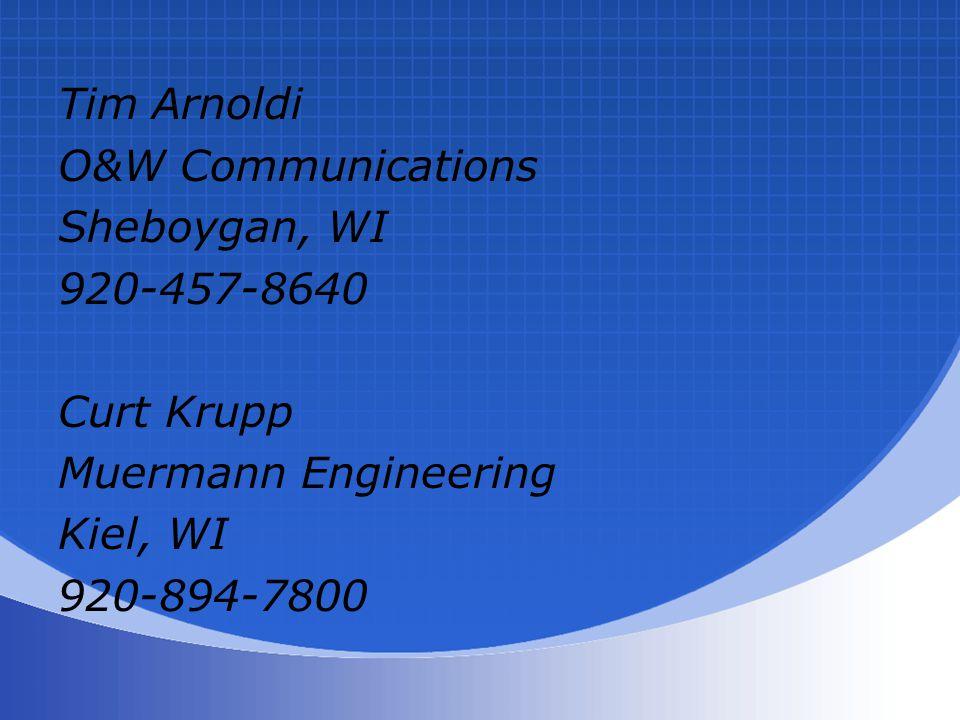Tim Arnoldi O&W Communications Sheboygan, WI 920-457-8640 Curt Krupp Muermann Engineering Kiel, WI 920-894-7800