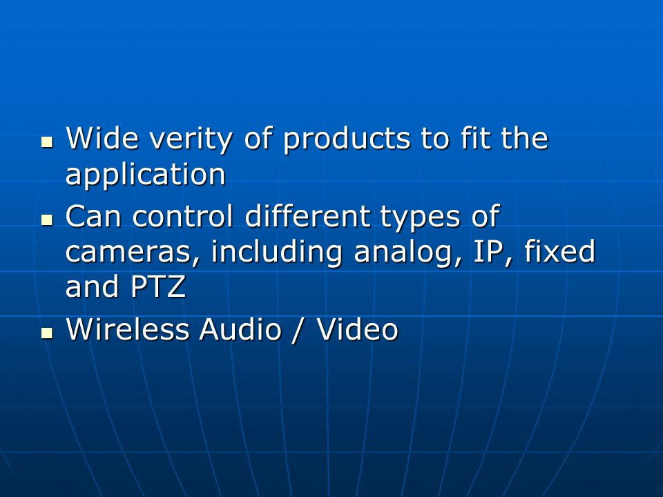 Wide verity of products to fit the application Wide verity of products to fit the application Can control different types of cameras, including analog, IP, fixed and PTZ Can control different types of cameras, including analog, IP, fixed and PTZ Wireless Audio / Video Wireless Audio / Video