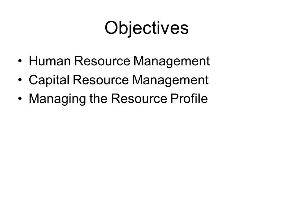 Objectives Human Resource Management Capital Resource Management Managing the Resource Profile