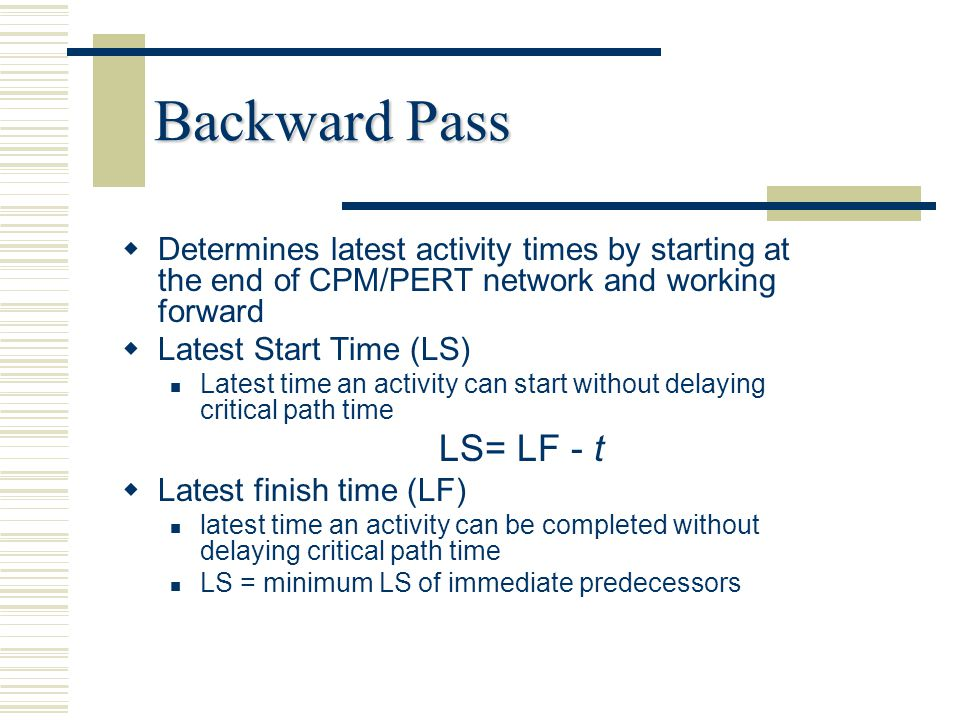 Backward Pass   Determines latest activity times by starting at the end of CPM/PERT network and working forward   Latest Start Time (LS) Latest ti