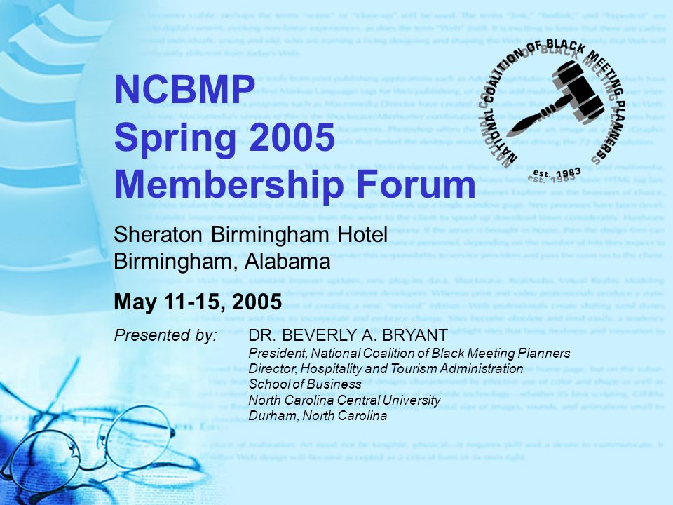 NCBMP Spring 2005 Membership Forum Sheraton Birmingham Hotel Birmingham, Alabama May 11-15, 2005 Presented by:DR. BEVERLY A. BRYANT President, Nationa