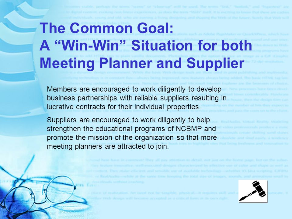 The Common Goal: A Win-Win Situation for both Meeting Planner and Supplier Members are encouraged to work diligently to develop business partnerships with reliable suppliers resulting in lucrative contracts for their individual properties.