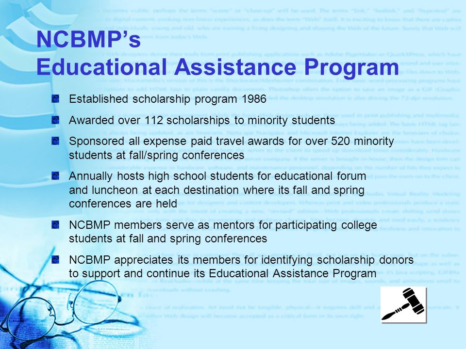 NCBMP's Educational Assistance Program Established scholarship program 1986 Awarded over 112 scholarships to minority students Sponsored all expense paid travel awards for over 520 minority students at fall/spring conferences Annually hosts high school students for educational forum and luncheon at each destination where its fall and spring conferences are held NCBMP members serve as mentors for participating college students at fall and spring conferences NCBMP appreciates its members for identifying scholarship donors to support and continue its Educational Assistance Program