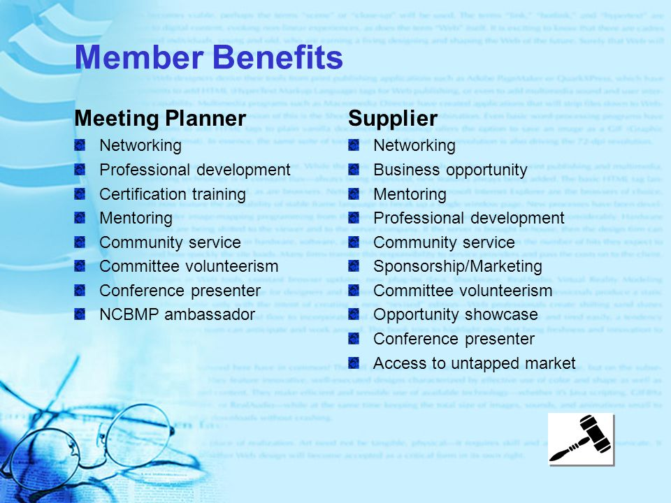 Member Benefits Meeting Planner Networking Professional development Certification training Mentoring Community service Committee volunteerism Conference presenter NCBMP ambassador Supplier Networking Business opportunity Mentoring Professional development Community service Sponsorship/Marketing Committee volunteerism Opportunity showcase Conference presenter Access to untapped market