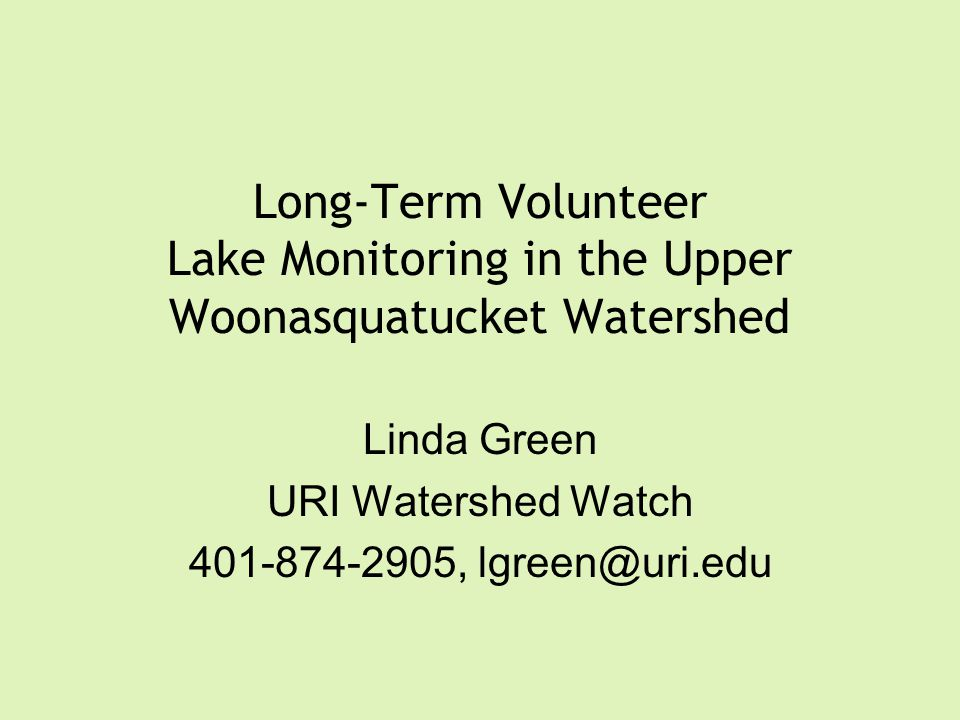 Long-Term Volunteer Lake Monitoring in the Upper Woonasquatucket Watershed Linda Green URI Watershed Watch 401-874-2905, lgreen@uri.edu