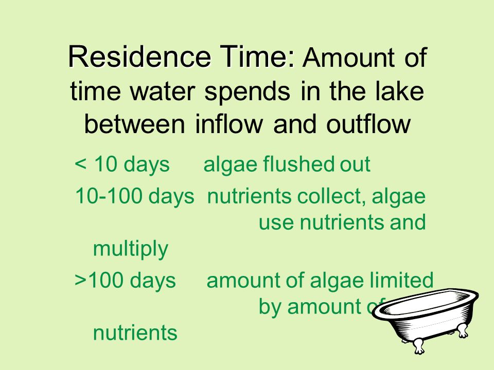Residence Time: Residence Time: Amount of time water spends in the lake between inflow and outflow < 10 days algae flushed out 10-100 days nutrients collect, algae use nutrients and multiply >100 days amount of algae limited by amount of nutrients
