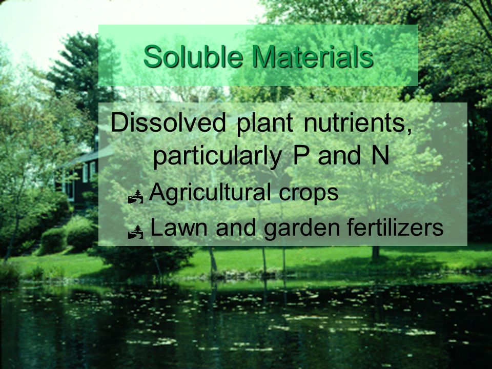 Soluble Materials Dissolved plant nutrients, particularly P and N  Agricultural crops  Lawn and garden fertilizers