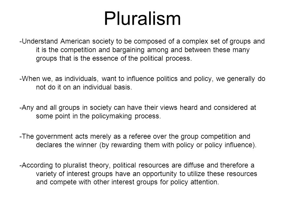 Pluralism -Understand American society to be composed of a complex set of groups and it is the competition and bargaining among and between these many