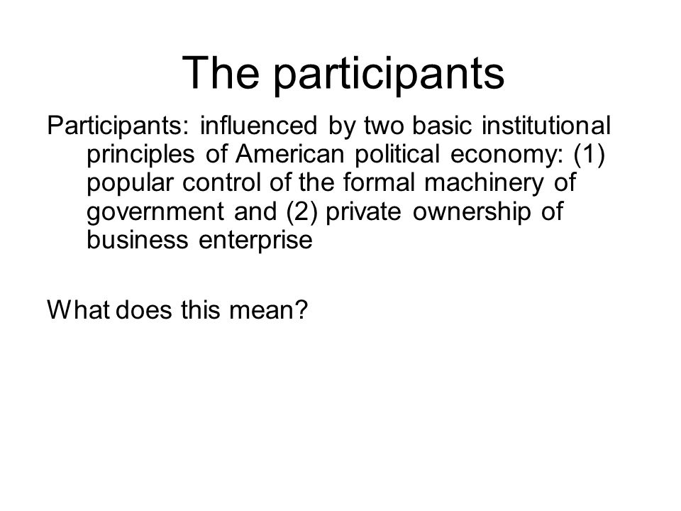 The participants Participants: influenced by two basic institutional principles of American political economy: (1) popular control of the formal machi