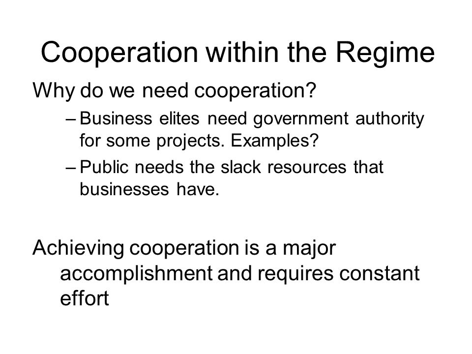 Cooperation within the Regime Why do we need cooperation? –Business elites need government authority for some projects. Examples? –Public needs the sl