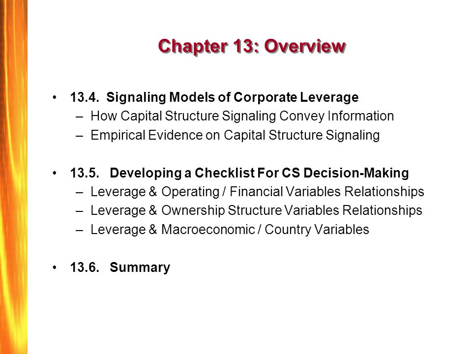 Signaling And Other Asymmetric Information Models of Corporate Leverage Third group of models, based on A/I between managers and investors, predict managers will use a costly signal –A simple statement of high firm value is not credible –Must take action that is too costly for weak firm to mimic –Crude signal: burn $100 bills; only wealthy can afford to do If signaling can differentiate between strong and weak firms based on signal, a signaling equilibrium results –Investors identify stronger firms, assign higher market value If signaling cannot differentiate between strong and weak firms, a pooling equilibrium results –Investors assign low average value to all firms Models predict high value firms use high leverage as signal –Makes sense, but empirics show the opposite—most profitable & highest market/book firms use least leverage