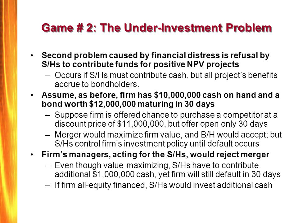 Game # 2: The Under-Investment Problem Second problem caused by financial distress is refusal by S/Hs to contribute funds for positive NPV projects –O
