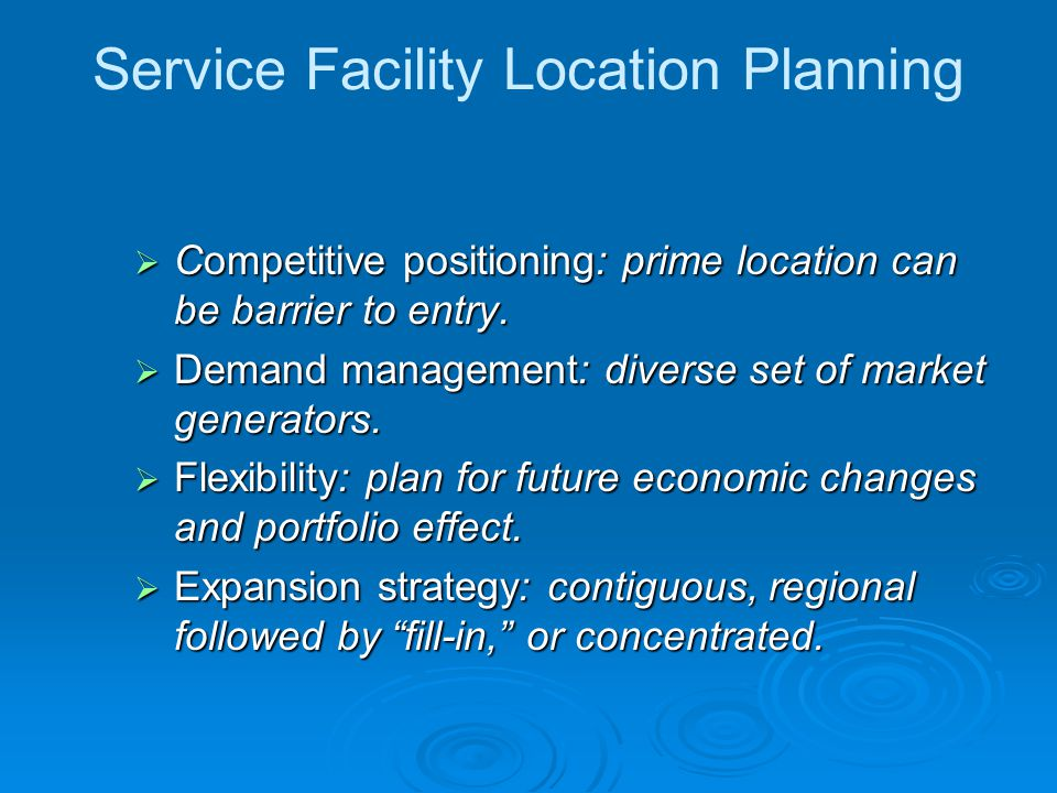 Service Facility Location Planning  Competitive positioning: prime location can be barrier to entry.