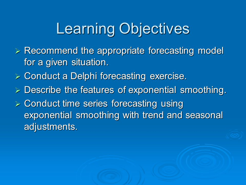 Learning Objectives  Recommend the appropriate forecasting model for a given situation.