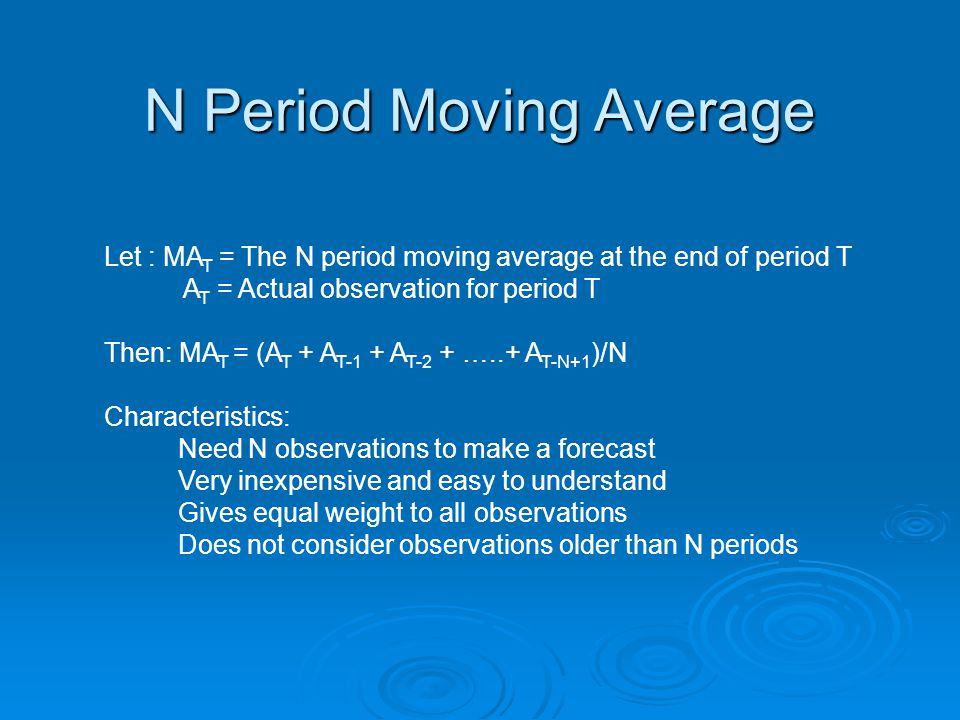 N Period Moving Average Let : MA T = The N period moving average at the end of period T A T = Actual observation for period T Then: MA T = (A T + A T-1 + A T-2 + …..+ A T-N+1 )/N Characteristics: Need N observations to make a forecast Very inexpensive and easy to understand Gives equal weight to all observations Does not consider observations older than N periods