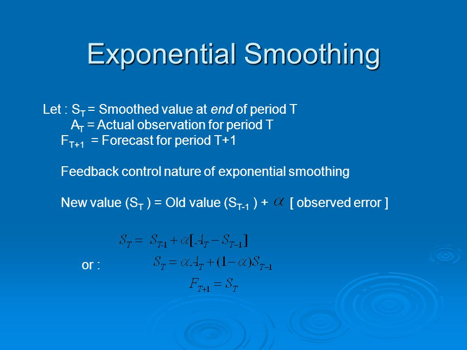 Exponential Smoothing Let : S T = Smoothed value at end of period T A T = Actual observation for period T F T+1 = Forecast for period T+1 Feedback control nature of exponential smoothing New value (S T ) = Old value (S T-1 ) + [ observed error ] or :