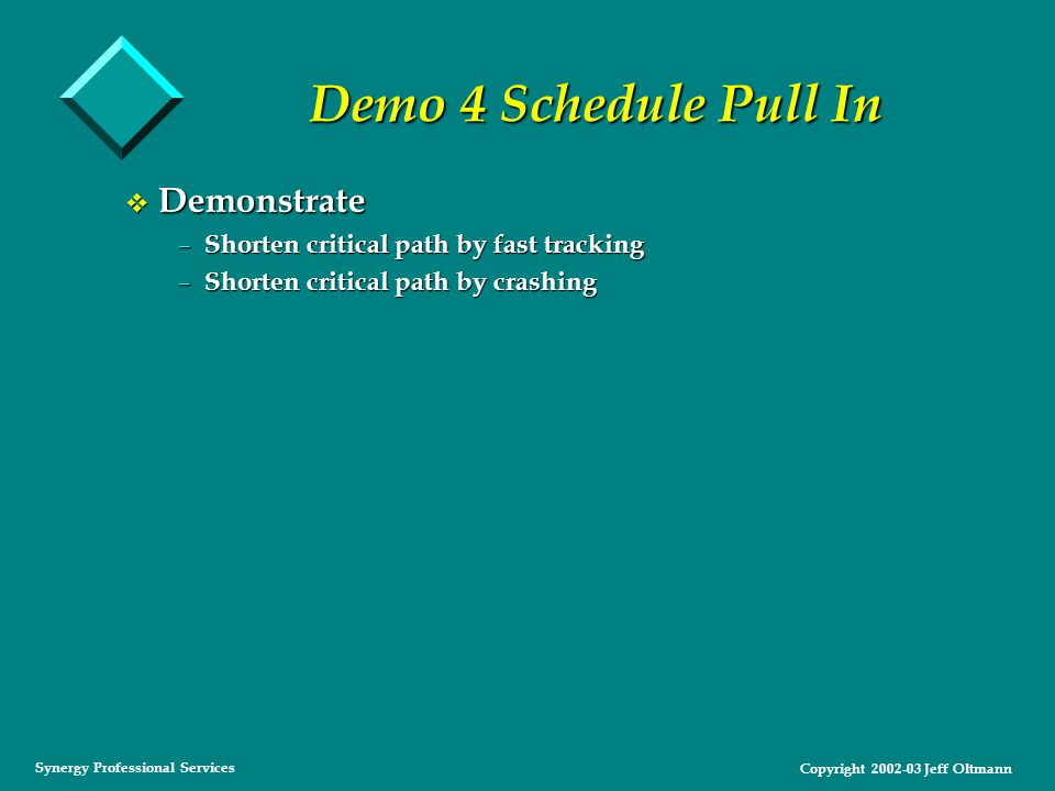 Copyright 2002-03 Jeff Oltmann Synergy Professional Services Demo 4 Schedule Pull In v Demonstrate – Shorten critical path by fast tracking – Shorten critical path by crashing