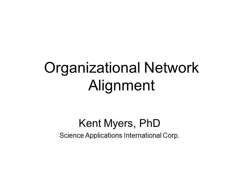 Organizational Network Alignment Kent Myers, PhD Science Applications International Corp.