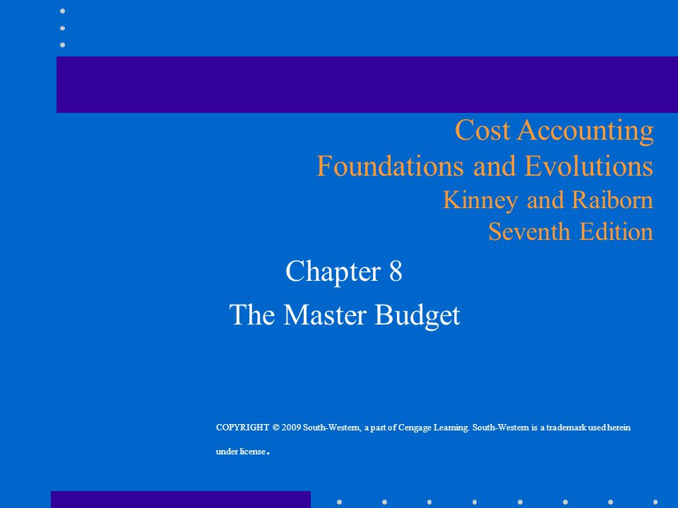 Chapter 8 The Master Budget Cost Accounting Foundations and Evolutions Kinney and Raiborn Seventh Edition COPYRIGHT © 2009 South-Western, a part of Ce