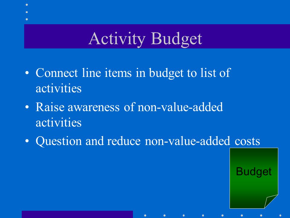 Activity Budget Connect line items in budget to list of activities Raise awareness of non-value-added activities Question and reduce non-value-added c