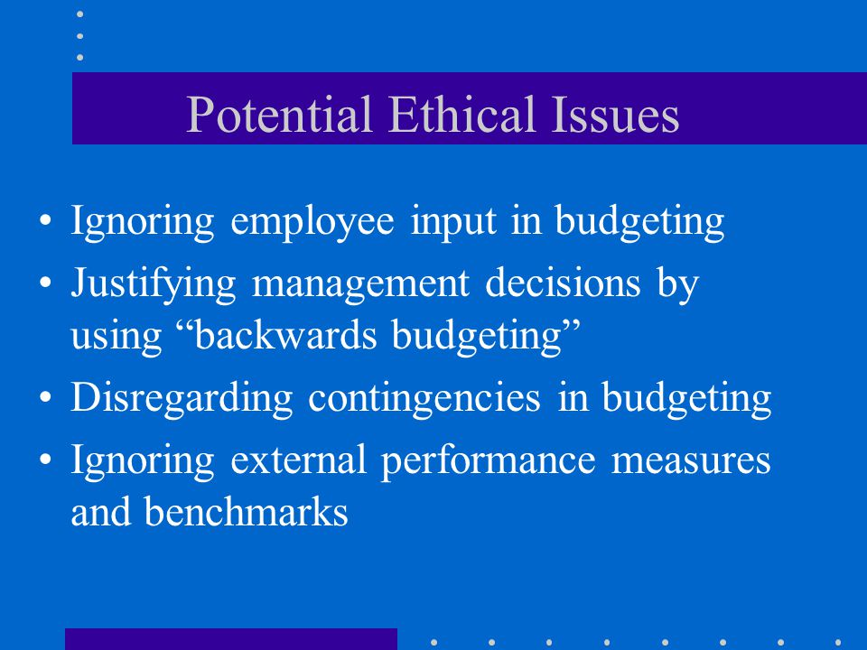 """Potential Ethical Issues Ignoring employee input in budgeting Justifying management decisions by using """"backwards budgeting"""" Disregarding contingencie"""