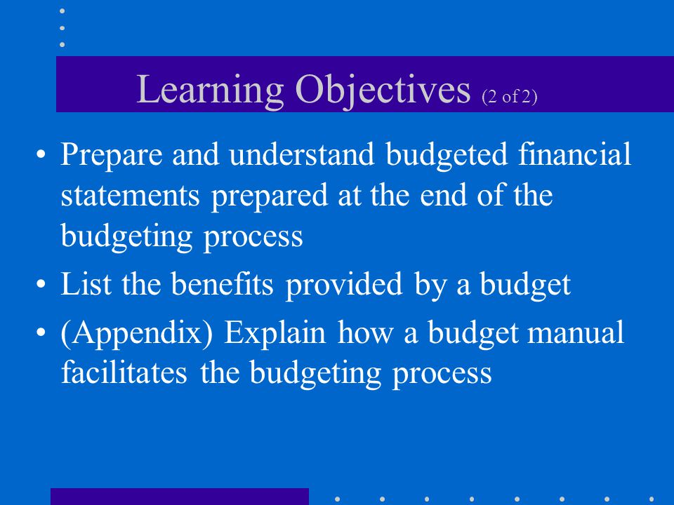 Learning Objectives (2 of 2) Prepare and understand budgeted financial statements prepared at the end of the budgeting process List the benefits provi