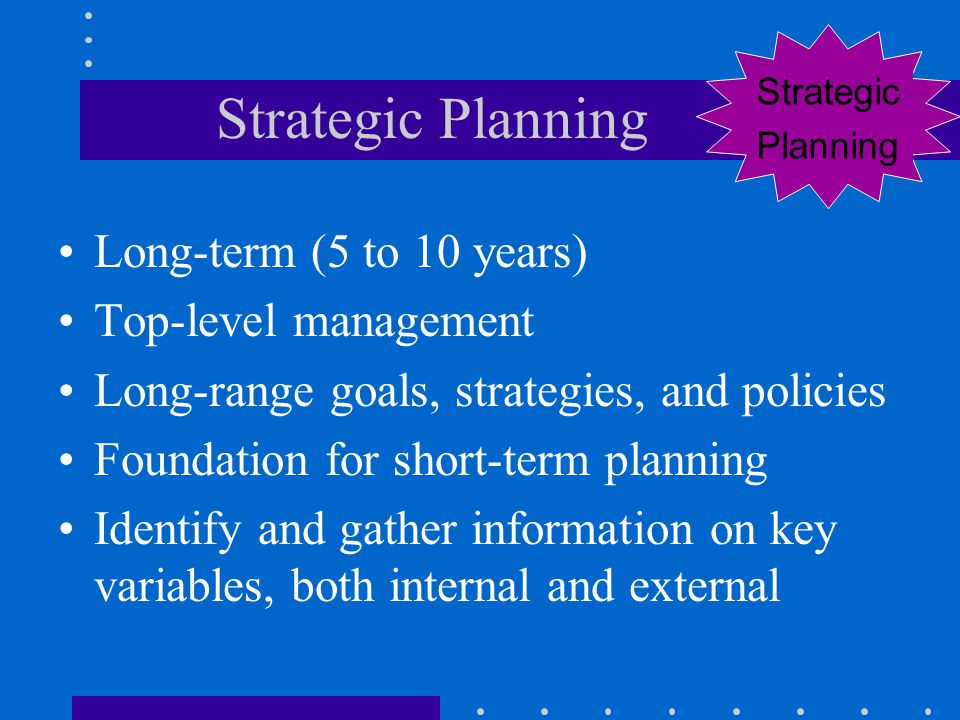 Strategic Planning Long-term (5 to 10 years) Top-level management Long-range goals, strategies, and policies Foundation for short-term planning Identi