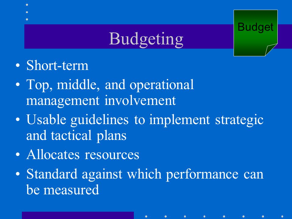 Budgeting Short-term Top, middle, and operational management involvement Usable guidelines to implement strategic and tactical plans Allocates resourc