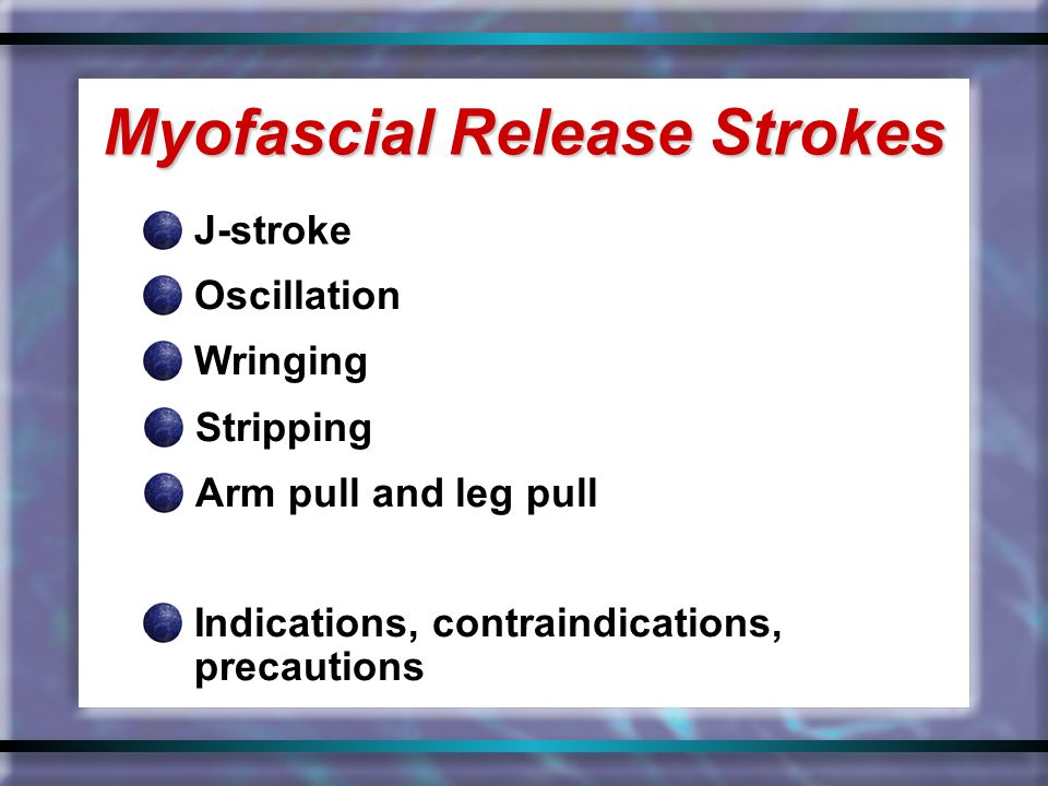 J-stroke Myofascial Release Strokes Oscillation Wringing Stripping Arm pull and leg pull Indications, contraindications, precautions