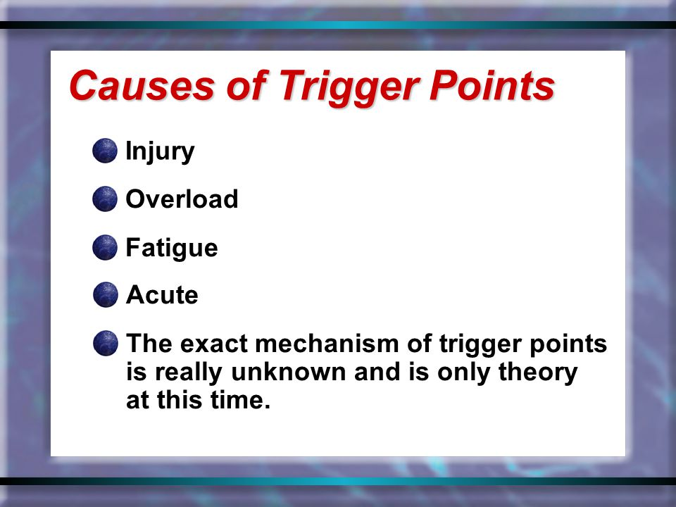 Injury Causes of Trigger Points Overload Fatigue Acute The exact mechanism of trigger points is really unknown and is only theory at this time.