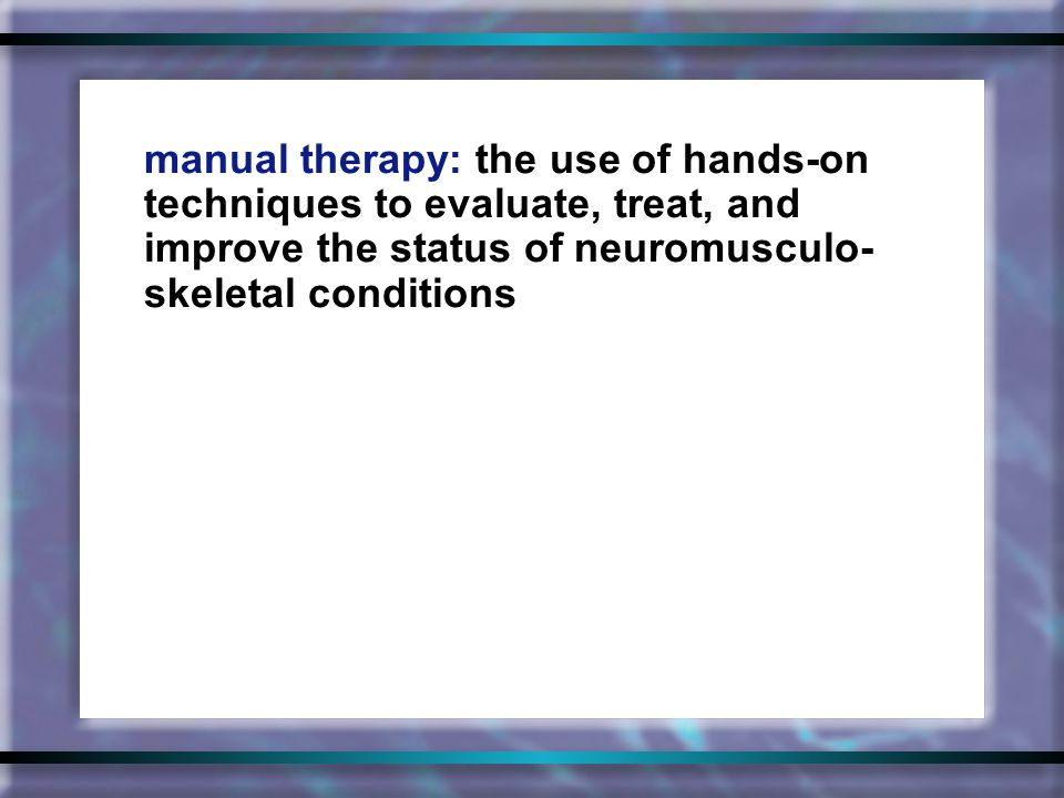 manual therapy: the use of hands-on techniques to evaluate, treat, and improve the status of neuromusculo- skeletal conditions