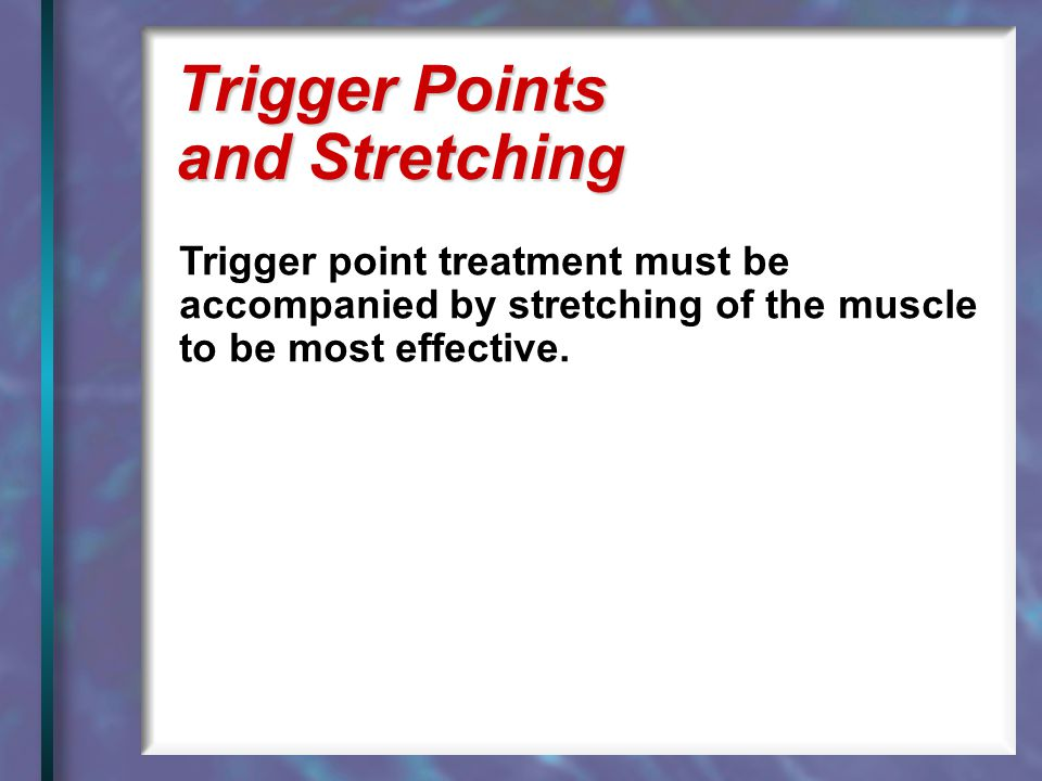 Trigger point treatment must be accompanied by stretching of the muscle to be most effective. Trigger Points and Stretching