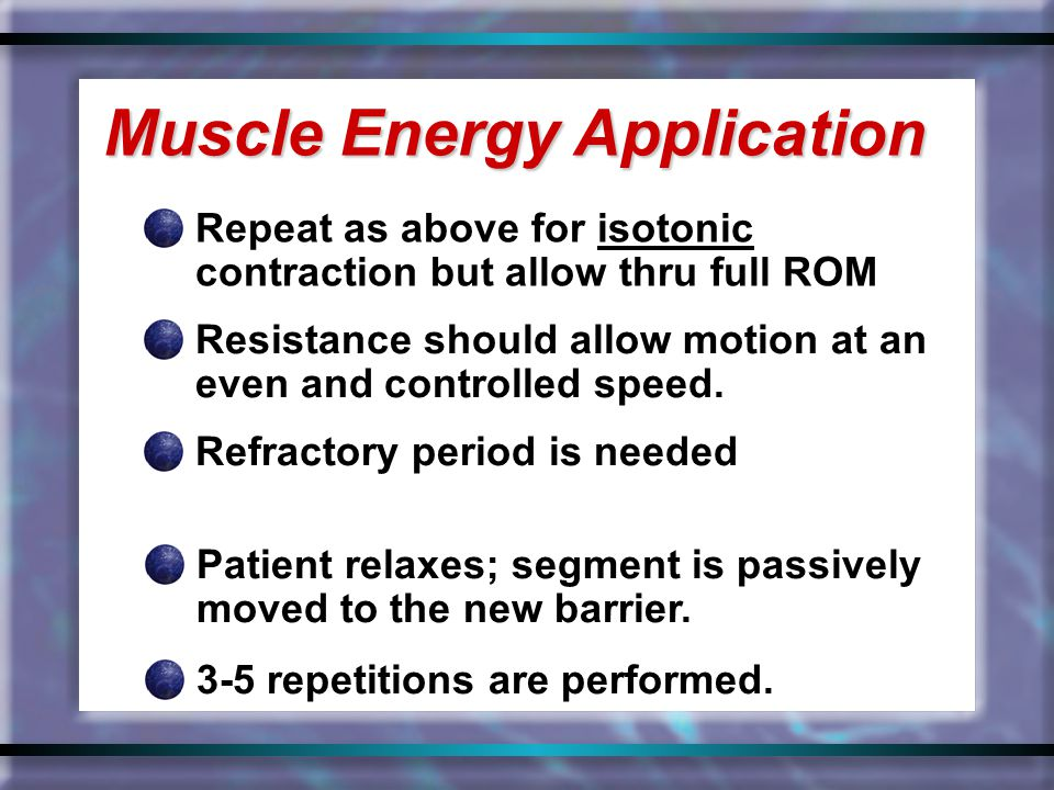 Repeat as above for isotonic contraction but allow thru full ROM Muscle Energy Application Resistance should allow motion at an even and controlled sp
