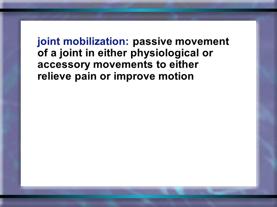joint mobilization: passive movement of a joint in either physiological or accessory movements to either relieve pain or improve motion