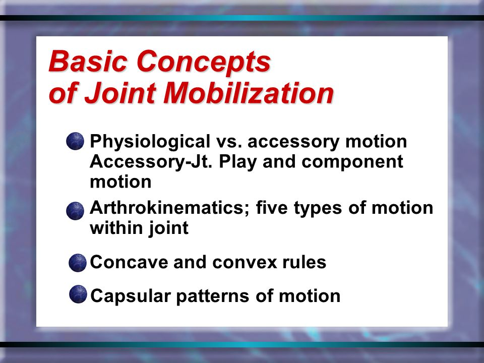 Physiological vs. accessory motion Accessory-Jt. Play and component motion Basic Concepts of Joint Mobilization Arthrokinematics; five types of motion