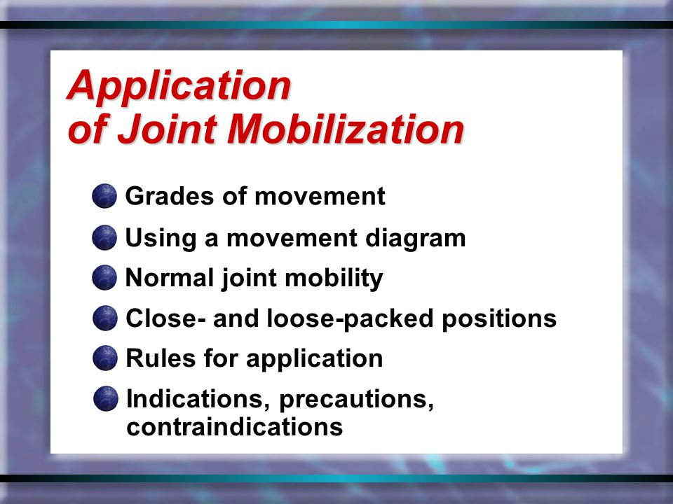 Grades of movement Application of Joint Mobilization Using a movement diagram Normal joint mobility Close- and loose-packed positions Rules for applic