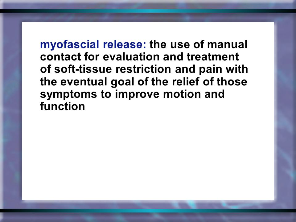 myofascial release: the use of manual contact for evaluation and treatment of soft-tissue restriction and pain with the eventual goal of the relief of