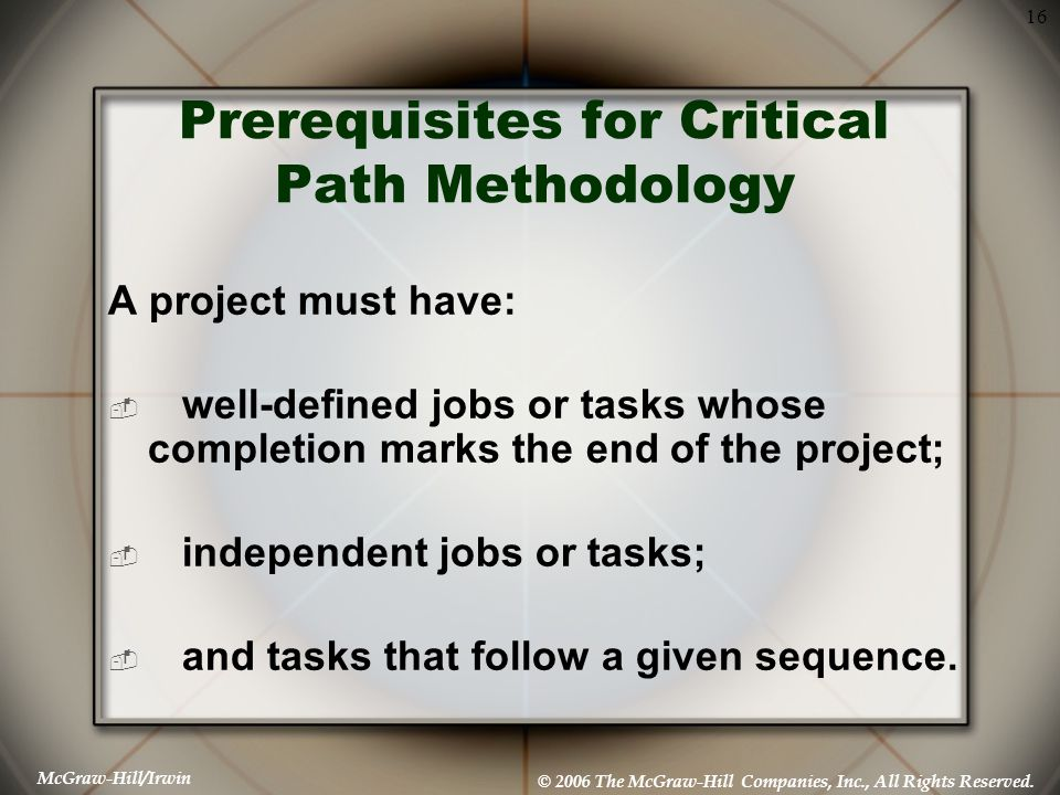 McGraw-Hill/Irwin © 2006 The McGraw-Hill Companies, Inc., All Rights Reserved. 16 Prerequisites for Critical Path Methodology A project must have:  w
