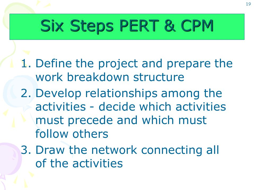 19 Six Steps PERT & CPM 1.Define the project and prepare the work breakdown structure 2.Develop relationships among the activities - decide which acti