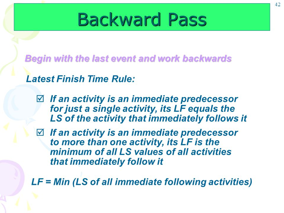 42 Backward Pass Begin with the last event and work backwards Latest Finish Time Rule:  If an activity is an immediate predecessor for just a single