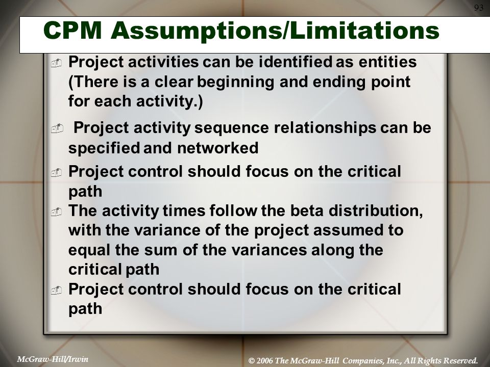 McGraw-Hill/Irwin © 2006 The McGraw-Hill Companies, Inc., All Rights Reserved. 93 CPM Assumptions/Limitations  Project activities can be identified a