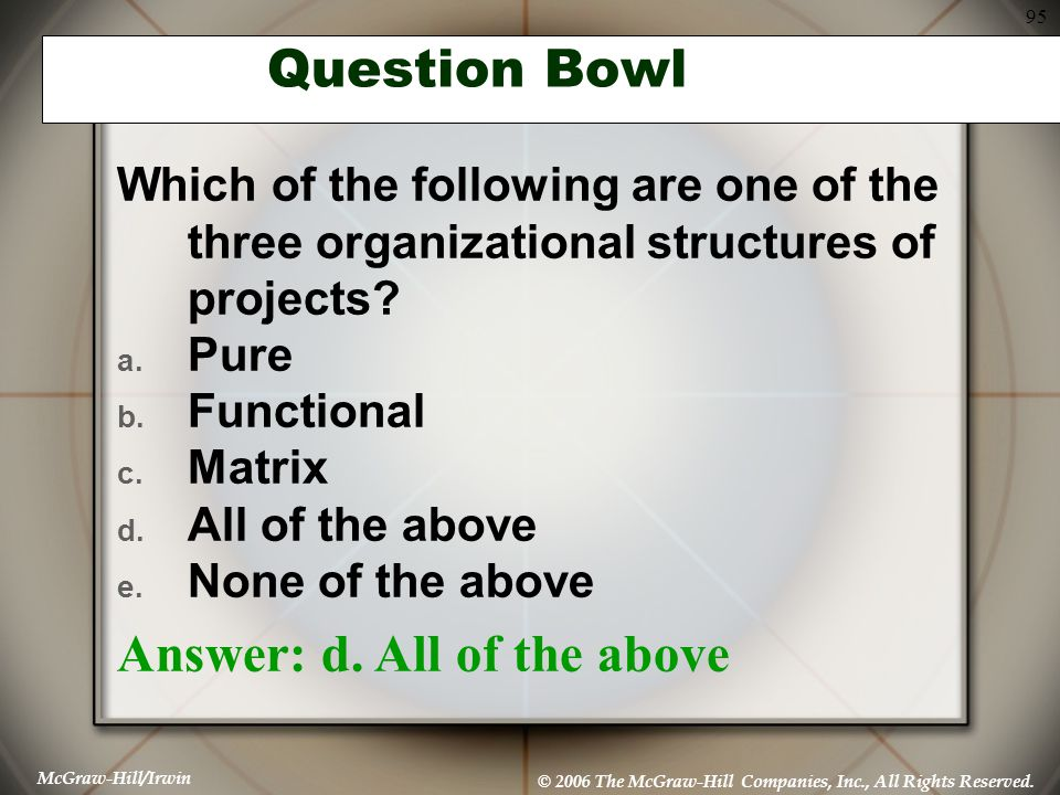 McGraw-Hill/Irwin © 2006 The McGraw-Hill Companies, Inc., All Rights Reserved. 95 Question Bowl Which of the following are one of the three organizati