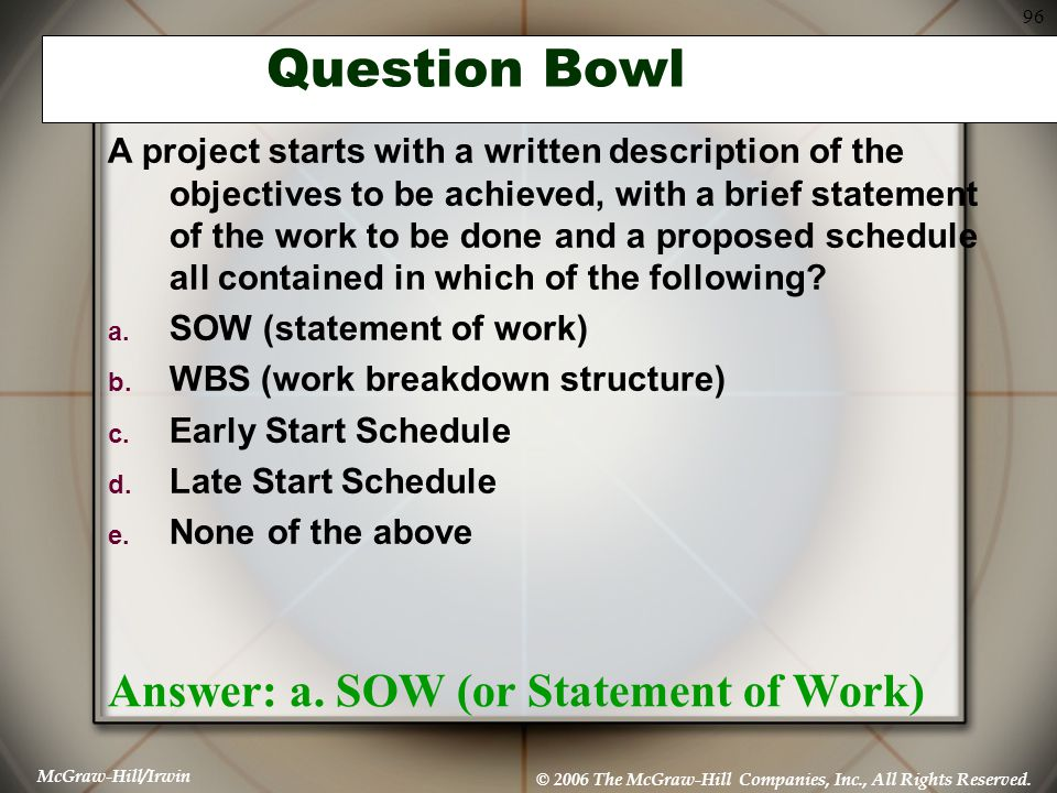 McGraw-Hill/Irwin © 2006 The McGraw-Hill Companies, Inc., All Rights Reserved. 96 Question Bowl Answer: a. SOW (or Statement of Work) A project starts