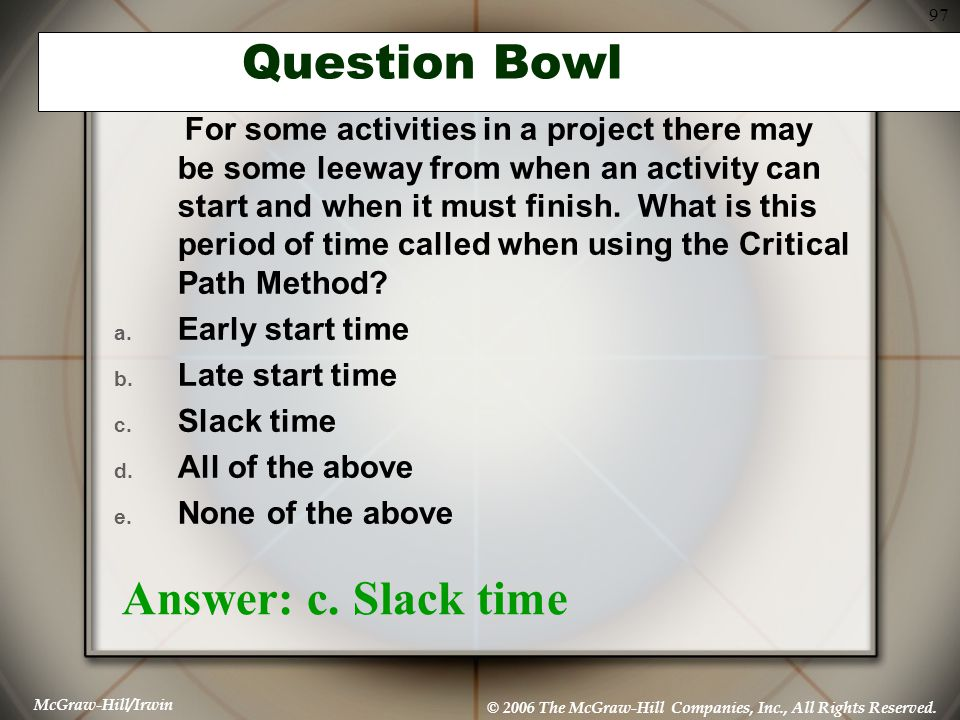 McGraw-Hill/Irwin © 2006 The McGraw-Hill Companies, Inc., All Rights Reserved. 97 Question Bowl For some activities in a project there may be some lee