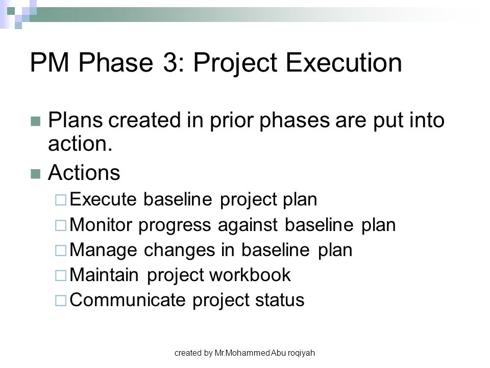 created by Mr.Mohammed Abu roqiyah PM Phase 3: Project Execution Plans created in prior phases are put into action. Actions  Execute baseline project
